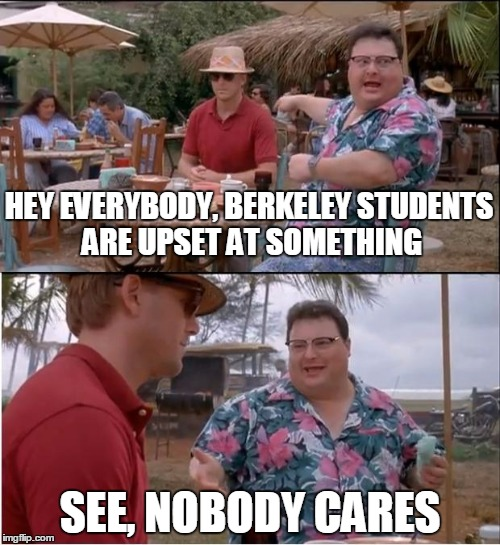 Tough Crowd | HEY EVERYBODY, BERKELEY STUDENTS ARE UPSET AT SOMETHING SEE, NOBODY CARES | image tagged in memes,see nobody cares | made w/ Imgflip meme maker