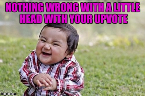Evil Toddler Meme | NOTHING WRONG WITH A LITTLE HEAD WITH YOUR UPVOTE | image tagged in memes,evil toddler | made w/ Imgflip meme maker