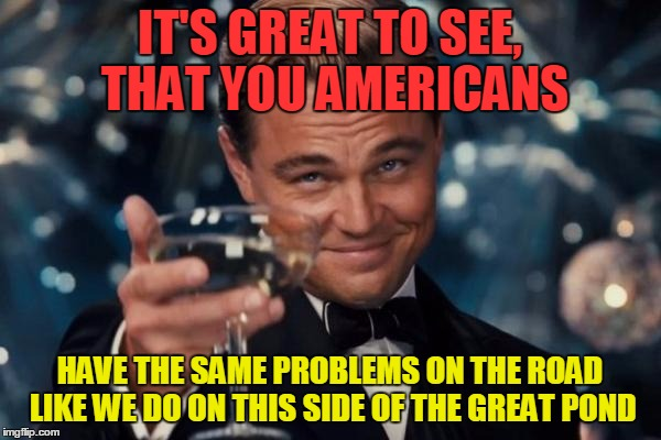 Leonardo Dicaprio Cheers Meme | IT'S GREAT TO SEE, THAT YOU AMERICANS HAVE THE SAME PROBLEMS ON THE ROAD LIKE WE DO ON THIS SIDE OF THE GREAT POND | image tagged in memes,leonardo dicaprio cheers | made w/ Imgflip meme maker
