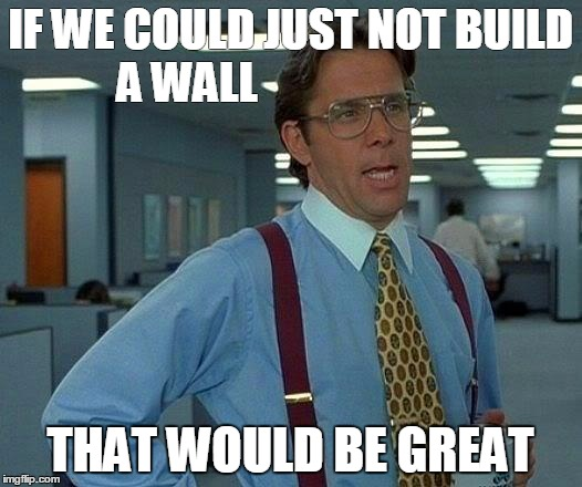 That Would Be Great Meme | IF WE COULD JUST NOT BUILD A WALL THAT WOULD BE GREAT | image tagged in memes,that would be great | made w/ Imgflip meme maker