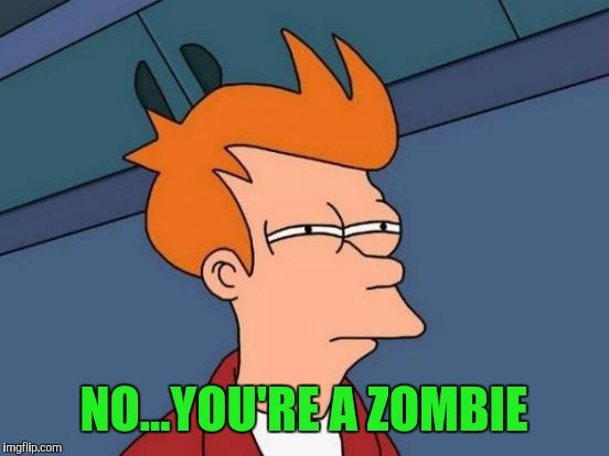 Futurama Fry Meme | NO...YOU'RE A ZOMBIE | image tagged in memes,futurama fry | made w/ Imgflip meme maker