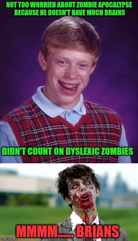 A little birdie is telling me this has been done before | NOT TOO WORRIED ABOUT ZOMBIE APOCALYPSE BECAUSE HE DOESN'T HAVE MUCH BRAINS DIDN'T COUNT ON DYSLEXIC ZOMBIES MMMM...... BRIANS | image tagged in radiation zombie week,bad luck brian | made w/ Imgflip meme maker