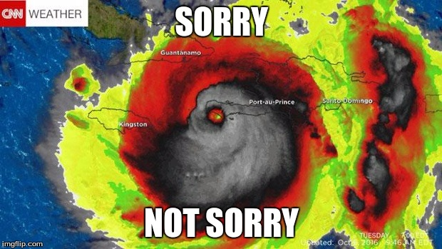 Hurricane Matthew  | SORRY NOT SORRY | image tagged in hurricane matthew | made w/ Imgflip meme maker