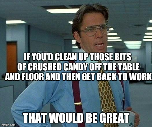 That Would Be Great Meme | IF YOU'D CLEAN UP THOSE BITS OF CRUSHED CANDY OFF THE TABLE AND FLOOR AND THEN GET BACK TO WORK THAT WOULD BE GREAT | image tagged in memes,that would be great | made w/ Imgflip meme maker