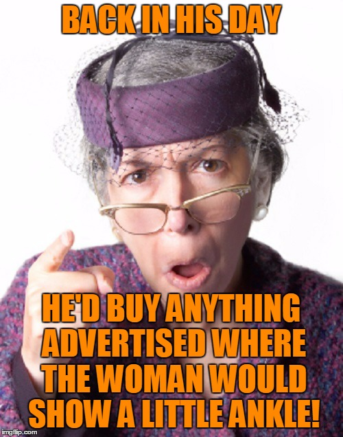 BACK IN HIS DAY HE'D BUY ANYTHING ADVERTISED WHERE THE WOMAN WOULD SHOW A LITTLE ANKLE! | made w/ Imgflip meme maker