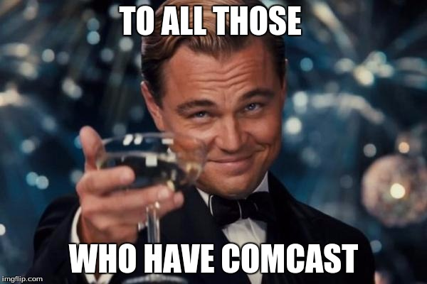 Leonardo Dicaprio Cheers | TO ALL THOSE WHO HAVE COMCAST | image tagged in memes,leonardo dicaprio cheers,comcast,cable,comcast sucks,funny | made w/ Imgflip meme maker