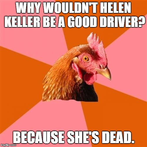 Anti Joke Chicken Meme | WHY WOULDN'T HELEN KELLER BE A GOOD DRIVER? BECAUSE SHE'S DEAD. | image tagged in memes,anti joke chicken | made w/ Imgflip meme maker