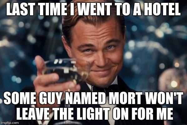 Leonardo Dicaprio Cheers Meme | LAST TIME I WENT TO A HOTEL SOME GUY NAMED MORT WON'T LEAVE THE LIGHT ON FOR ME | image tagged in memes,leonardo dicaprio cheers | made w/ Imgflip meme maker