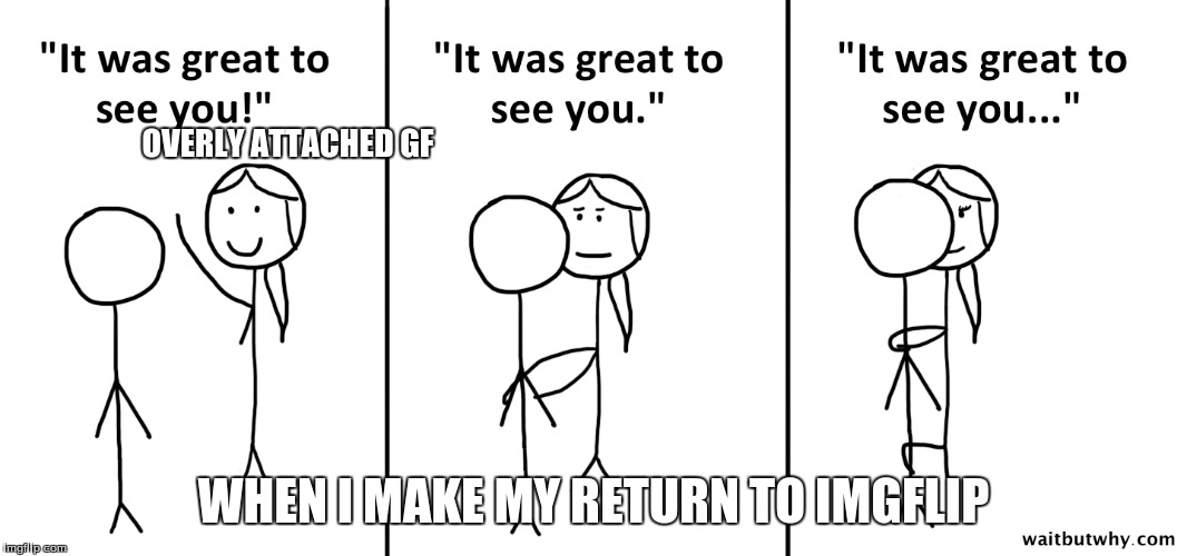 OVERLY ATTACHED GF WHEN I MAKE MY RETURN TO IMGFLIP | made w/ Imgflip meme maker