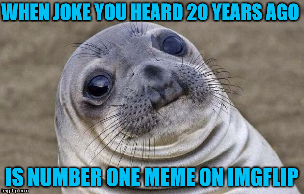 that joke is so old it farts dust | WHEN JOKE YOU HEARD 20 YEARS AGO IS NUMBER ONE MEME ON IMGFLIP | image tagged in memes,awkward moment sealion,old joke | made w/ Imgflip meme maker
