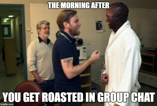 the morning after you get roasted in group chat | THE MORNING AFTER YOU GET ROASTED IN GROUP CHAT | image tagged in group chats,star wars,roasted,anakin skywalker,burned | made w/ Imgflip meme maker