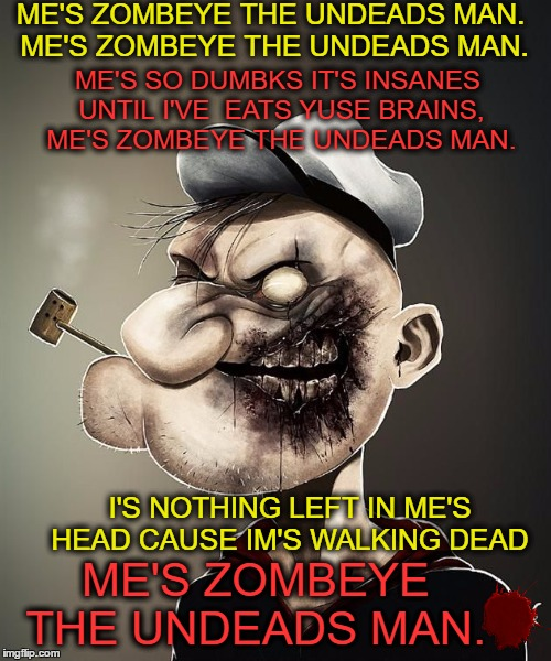 Me dies when me dies then me rise  | ME'S ZOMBEYE THE UNDEADS MAN. ME'S ZOMBEYE THE UNDEADS MAN. I'S NOTHING LEFT IN ME'S HEAD CAUSE IM'S WALKING DEAD ME'S SO DUMBKS IT'S INSANE | image tagged in radiation zombie week,popeye,memes,funny,zombie week | made w/ Imgflip meme maker