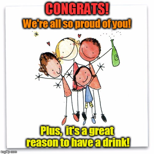 Congratulations may have an Ulterior Motive | CONGRATS! We're all so proud of you! Plus,  it's a great reason to have a drink! | image tagged in vince vance,congratulations,congrats,accomplishment | made w/ Imgflip meme maker