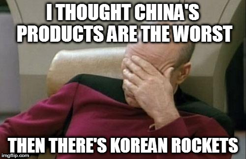 Captain Picard Facepalm Meme | I THOUGHT CHINA'S PRODUCTS ARE THE WORST THEN THERE'S KOREAN ROCKETS | image tagged in memes,captain picard facepalm | made w/ Imgflip meme maker