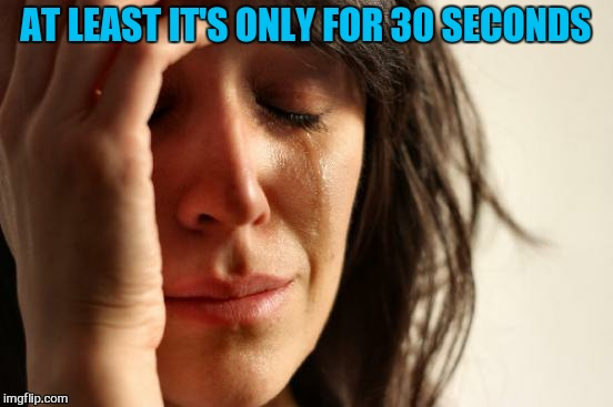 First World Problems Meme | AT LEAST IT'S ONLY FOR 30 SECONDS | image tagged in memes,first world problems | made w/ Imgflip meme maker