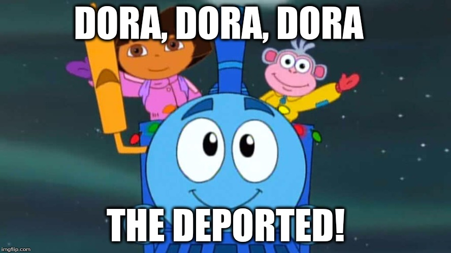 Dora the deported! |  DORA, DORA, DORA; THE DEPORTED! | image tagged in dora | made w/ Imgflip meme maker