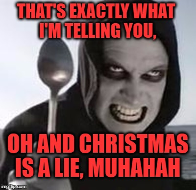 THAT'S EXACTLY WHAT I'M TELLING YOU, OH AND CHRISTMAS IS A LIE, MUHAHAH | made w/ Imgflip meme maker