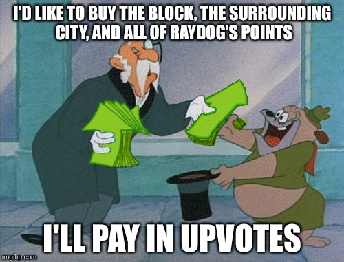 I'D LIKE TO BUY THE BLOCK, THE SURROUNDING CITY, AND ALL OF RAYDOG'S POINTS I'LL PAY IN UPVOTES | made w/ Imgflip meme maker