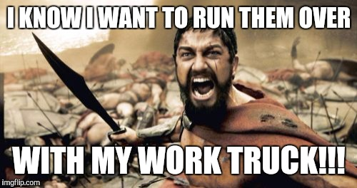Sparta Leonidas Meme | I KNOW I WANT TO RUN THEM OVER WITH MY WORK TRUCK!!! | image tagged in memes,sparta leonidas | made w/ Imgflip meme maker