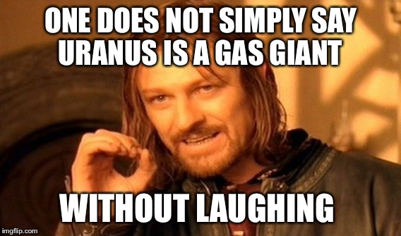 One Does Not Simply Meme | ONE DOES NOT SIMPLY SAY URANUS IS A GAS GIANT WITHOUT LAUGHING | image tagged in memes,one does not simply | made w/ Imgflip meme maker