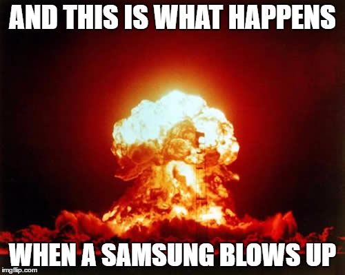 Nuclear Explosion Meme | AND THIS IS WHAT HAPPENS WHEN A SAMSUNG BLOWS UP | image tagged in memes,nuclear explosion | made w/ Imgflip meme maker