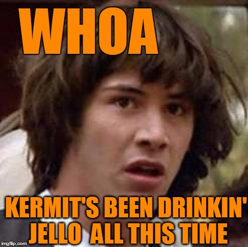 Conspiracy Keanu Meme | WHOA KERMIT'S BEEN DRINKIN' JELLO  ALL THIS TIME | image tagged in memes,conspiracy keanu | made w/ Imgflip meme maker