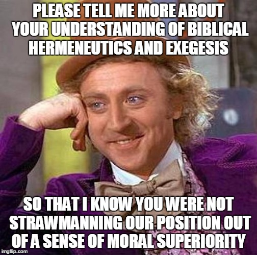 Creepy Condescending Wonka Meme | PLEASE TELL ME MORE ABOUT YOUR UNDERSTANDING OF BIBLICAL HERMENEUTICS AND EXEGESIS SO THAT I KNOW YOU WERE NOT STRAWMANNING OUR POSITION OUT | image tagged in memes,creepy condescending wonka | made w/ Imgflip meme maker