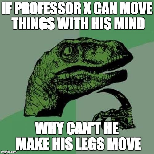 Deep Thoughts With Dee Berry | IF PROFESSOR X CAN MOVE THINGS WITH HIS MIND WHY CAN'T HE MAKE HIS LEGS MOVE | image tagged in memes,philosoraptor,funny | made w/ Imgflip meme maker