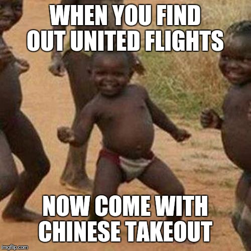 Me soo Hungry! | WHEN YOU FIND OUT UNITED FLIGHTS NOW COME WITH CHINESE TAKEOUT | image tagged in memes,third world success kid | made w/ Imgflip meme maker