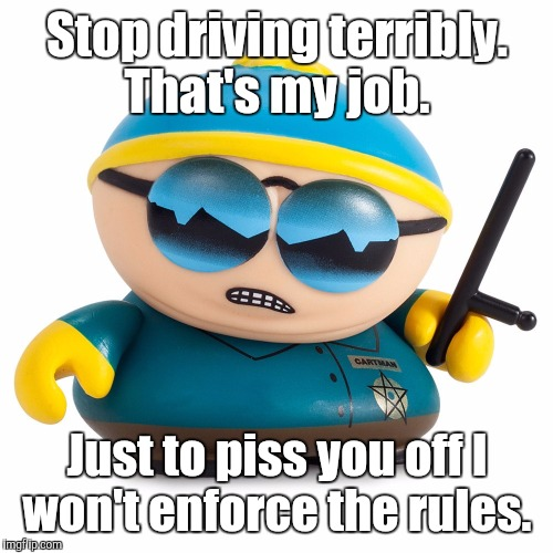 vinyl - so...1024.jpg | Stop driving terribly. That's my job. Just to piss you off I won't enforce the rules. | image tagged in vinyl - so1024jpg | made w/ Imgflip meme maker