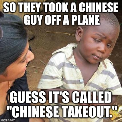 "Third World Skeptical Kid Meme | SO THEY TOOK A CHINESE GUY OFF A PLANE GUESS IT'S CALLED ""CHINESE TAKEOUT."" 