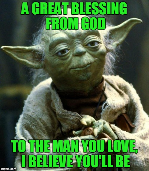 Star Wars Yoda Meme | A GREAT BLESSING FROM GOD TO THE MAN YOU LOVE, I BELIEVE YOU'LL BE | image tagged in memes,star wars yoda | made w/ Imgflip meme maker