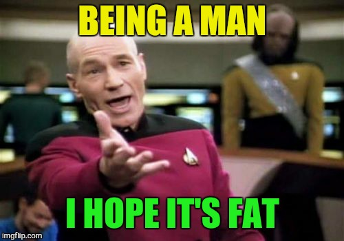 Picard Wtf Meme | BEING A MAN I HOPE IT'S FAT | image tagged in memes,picard wtf | made w/ Imgflip meme maker
