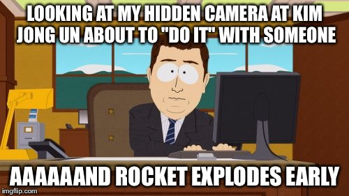 "Aaaaand Its Gone Meme | LOOKING AT MY HIDDEN CAMERA AT KIM JONG UN ABOUT TO ""DO IT"" WITH SOMEONE AAAAAAND ROCKET EXPLODES EARLY 