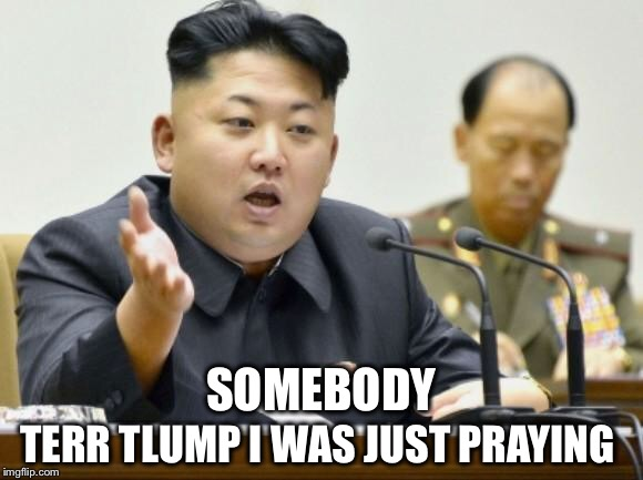 He bluffs a lot.  And he gets his R's and L's mixed up.  Other than that, he's not a bad guy...  | SOMEBODY TERR TLUMP I WAS JUST PRAYING | image tagged in kim jong un,trump,war,bluff | made w/ Imgflip meme maker