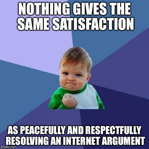 Friendship always prevails. | NOTHING GIVES THE SAME SATISFACTION AS PEACEFULLY AND RESPECTFULLY RESOLVING AN INTERNET ARGUMENT | image tagged in memes,success kid | made w/ Imgflip meme maker
