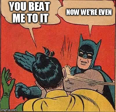 Batman Slapping Robin Meme | YOU BEAT ME TO IT NOW WE'RE EVEN | image tagged in memes,batman slapping robin | made w/ Imgflip meme maker
