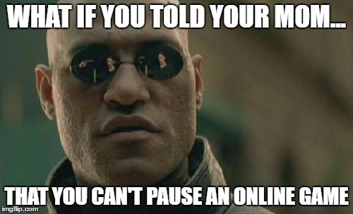 Matrix Morpheus | WHAT IF YOU TOLD YOUR MOM... THAT YOU CAN'T PAUSE AN ONLINE GAME | image tagged in memes,matrix morpheus | made w/ Imgflip meme maker