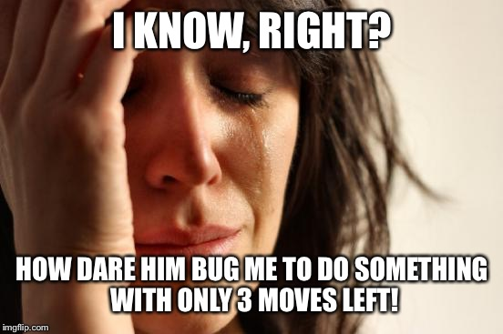First World Problems Meme | I KNOW, RIGHT? HOW DARE HIM BUG ME TO DO SOMETHING WITH ONLY 3 MOVES LEFT! | image tagged in memes,first world problems | made w/ Imgflip meme maker