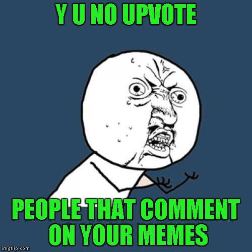 Y U No Meme | Y U NO UPVOTE PEOPLE THAT COMMENT ON YOUR MEMES | image tagged in memes,y u no | made w/ Imgflip meme maker