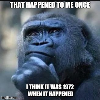 THAT HAPPENED TO ME ONCE I THINK IT WAS 1972 WHEN IT HAPPENED | made w/ Imgflip meme maker