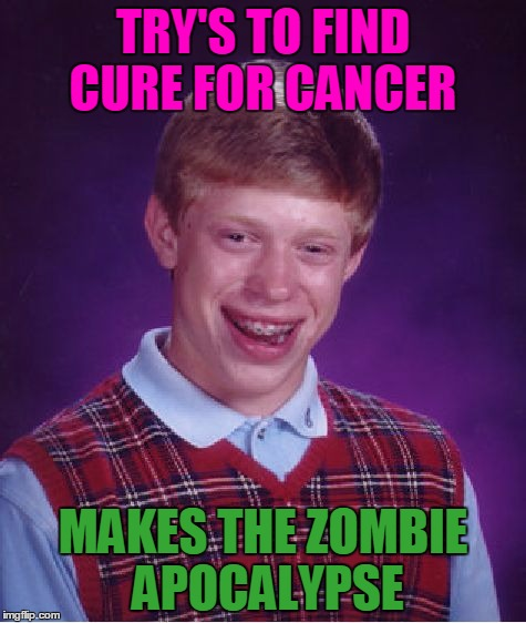 Bad Luck Brian Meme | TRY'S TO FIND CURE FOR CANCER MAKES THE ZOMBIE APOCALYPSE | image tagged in memes,bad luck brian,radiation zombie week,zombie | made w/ Imgflip meme maker