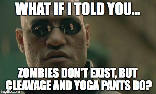 Why look at bad zombie art when you can look at cleavage and yoga pants? | WHAT IF I TOLD YOU... ZOMBIES DON'T EXIST, BUT CLEAVAGE AND YOGA PANTS DO? | image tagged in 2017,zombies,yoga pants,cleavage,imaginary | made w/ Imgflip meme maker