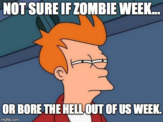 Even Bob Ross week was better ! | NOT SURE IF ZOMBIE WEEK... OR BORE THE HELL OUT OF US WEEK. | image tagged in futurama fry,2017,zombie week,boring,retread,repeat | made w/ Imgflip meme maker