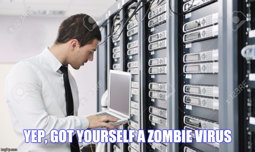 YEP, GOT YOURSELF A ZOMBIE VIRUS | made w/ Imgflip meme maker