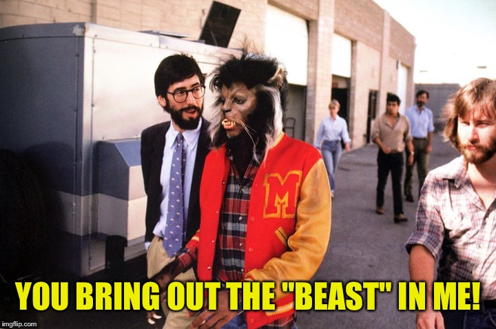 "YOU BRING OUT THE ""BEAST"" IN ME! 
