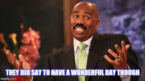 Steve Harvey Meme | THEY DID SAY TO HAVE A WONDERFUL DAY THOUGH | image tagged in memes,steve harvey | made w/ Imgflip meme maker
