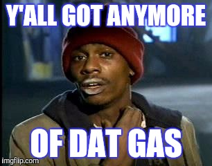 Y'all Got Any More Of That Meme | Y'ALL GOT ANYMORE OF DAT GAS | image tagged in memes,yall got any more of | made w/ Imgflip meme maker