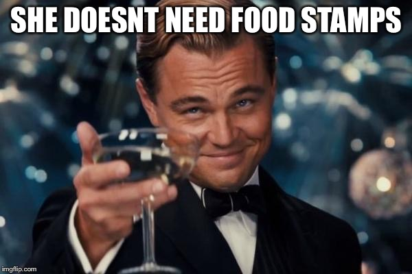 Leonardo Dicaprio Cheers Meme | SHE DOESNT NEED FOOD STAMPS | image tagged in memes,leonardo dicaprio cheers | made w/ Imgflip meme maker