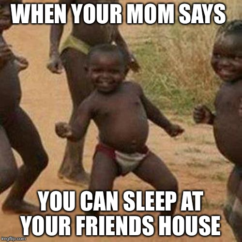 Third World Success Kid Meme | WHEN YOUR MOM SAYS YOU CAN SLEEP AT YOUR FRIENDS HOUSE | image tagged in memes,third world success kid | made w/ Imgflip meme maker